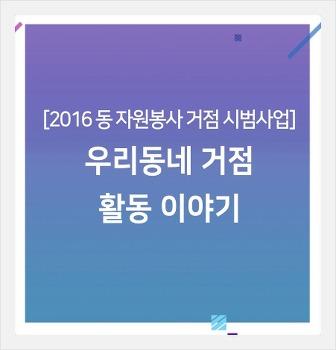 [2016년 동 자원봉사 거점 시범사업] 우리동네 거점 활동 이야기