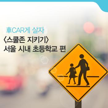 스쿨존 지키기 – 서울 시내 초등학교 편 [車CAR게 살자]