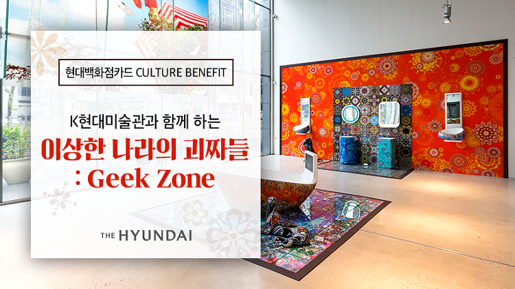 [현대백화점카드 CULTURE BENEFIT] K현대미술관 <이상한 나라의 괴짜들: Geek Zone> 展