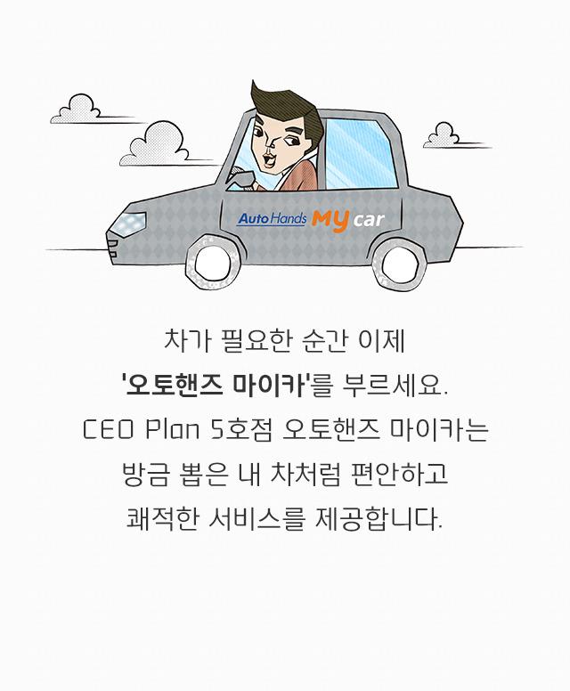 차가 필요한 순간 이제 '오토핸즈 마이카'를 부르세요. CEO Plan 5호점 오토핸즈 마이카는 방금 뽑은 내 차처럼 편안하고 쾌적한 서비스를 제공합니다.