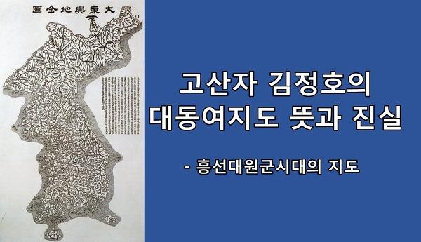 고산자 김정호의 대동여지도 뜻과 진실 - 흥선대원군시대의 지도