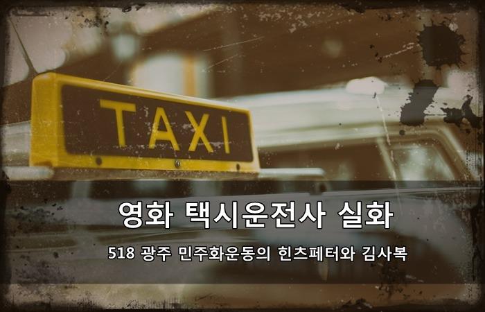 영화 택시운전사 실화 - 518 광주 민주화운동의 힌츠페터와 김사복