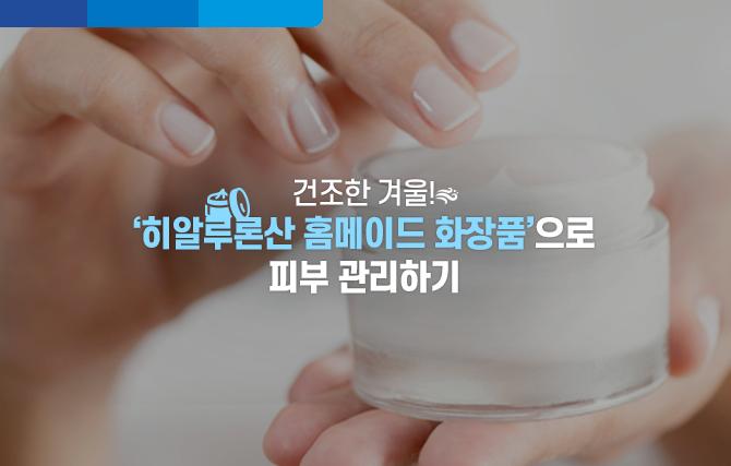 건조한 겨울! '히알루론산 홈메이드 화장품'으로 피부 관리하기